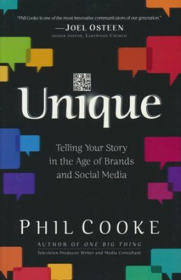 Unique: Telling Your Story in the Age of Brands and Social Media By: Phil Cooke
